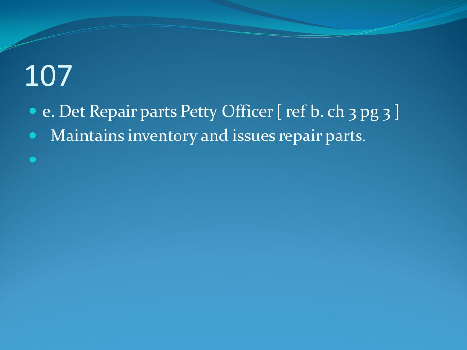 107 e. Det Repair parts Petty Officer [ ref b. ch 3 pg 3 ]